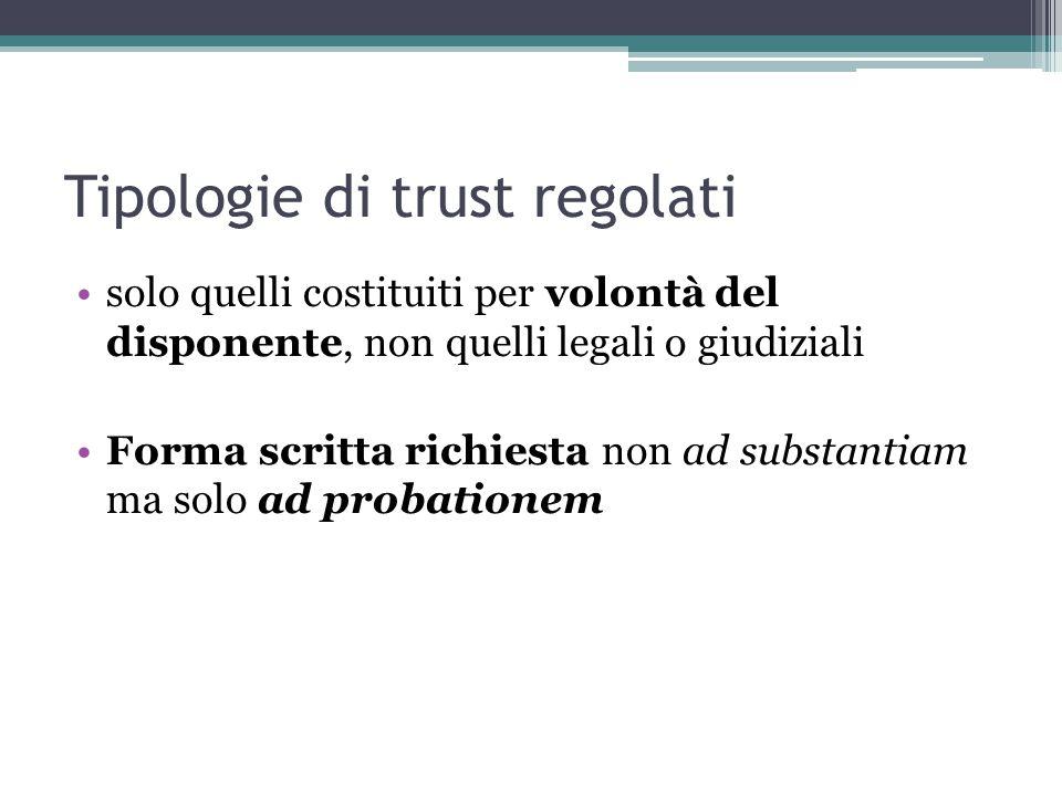 Tipologie di trust regolati solo quelli costituiti per volontà del disponente, non quelli legali o giudiziali Forma scritta richiesta non ad substantiam ma solo ad probationem
