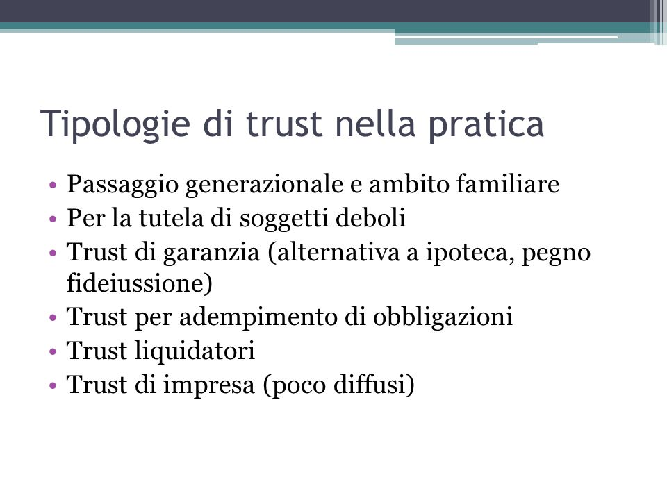 Tipologie di trust nella pratica Passaggio generazionale e ambito familiare Per la tutela di soggetti deboli Trust di garanzia (alternativa a ipoteca, pegno fideiussione) Trust per adempimento di obbligazioni Trust liquidatori Trust di impresa (poco diffusi)