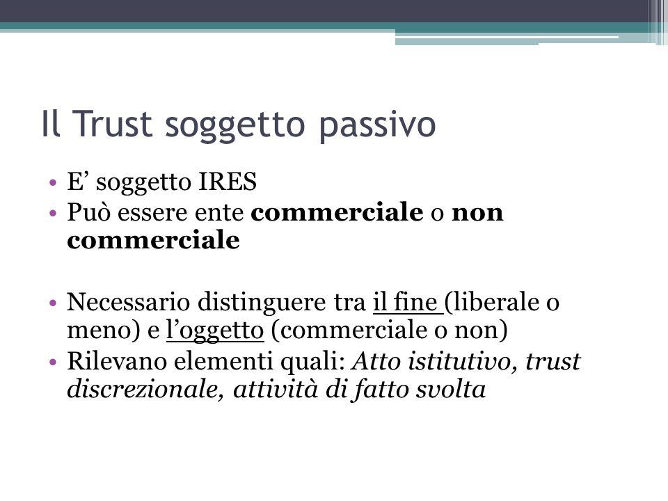Il Trust soggetto passivo E' soggetto IRES Può essere ente commerciale o non commerciale Necessario distinguere tra il fine (liberale o meno) e l'oggetto (commerciale o non) Rilevano elementi quali: Atto istitutivo, trust discrezionale, attività di fatto svolta