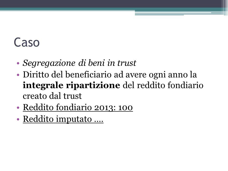 Caso Segregazione di beni in trust Diritto del beneficiario ad avere ogni anno la integrale ripartizione del reddito fondiario creato dal trust Reddito fondiario 2013: 100 Reddito imputato ….