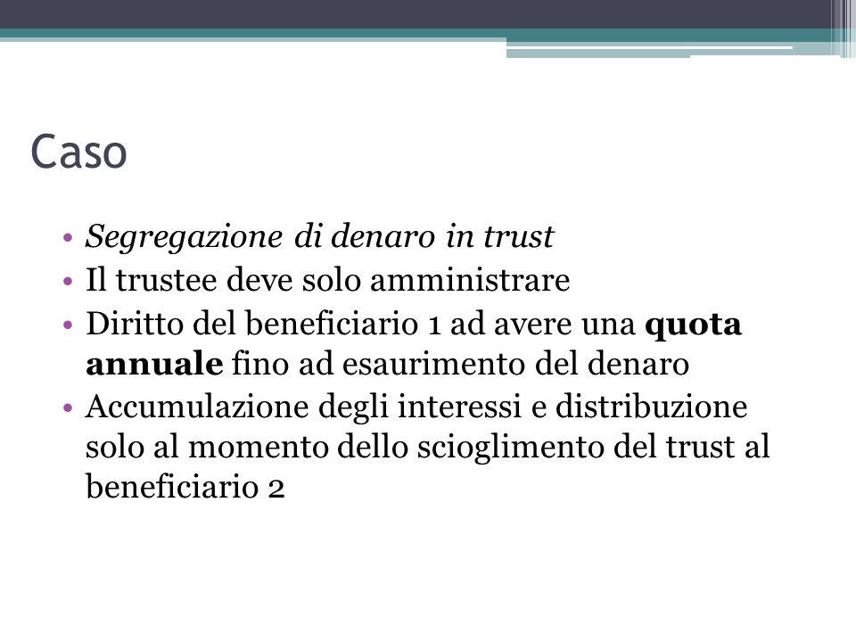 Caso Segregazione di denaro in trust Il trustee deve solo amministrare Diritto del beneficiario 1 ad avere una quota annuale fino ad esaurimento del denaro Accumulazione degli interessi e distribuzione solo al momento dello scioglimento del trust al beneficiario 2