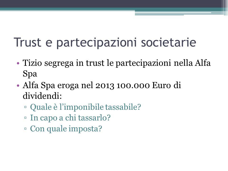 Trust e partecipazioni societarie Tizio segrega in trust le partecipazioni nella Alfa Spa Alfa Spa eroga nel 2013 100.000 Euro di dividendi: ▫Quale è l'imponibile tassabile.