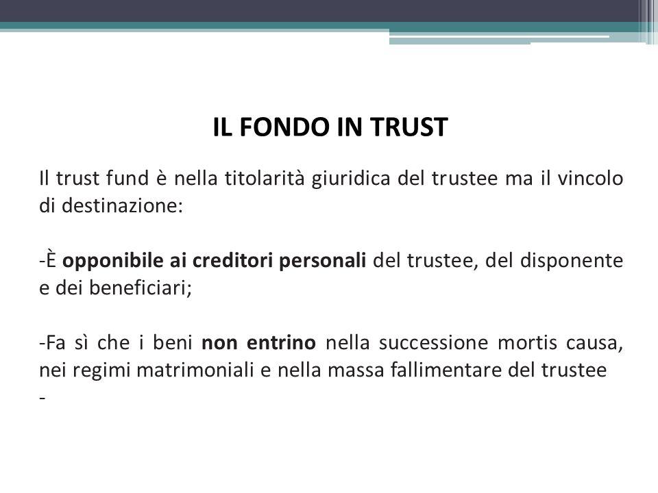 IL FONDO IN TRUST Il trust fund è nella titolarità giuridica del trustee ma il vincolo di destinazione: -È opponibile ai creditori personali del trustee, del disponente e dei beneficiari; -Fa sì che i beni non entrino nella successione mortis causa, nei regimi matrimoniali e nella massa fallimentare del trustee -