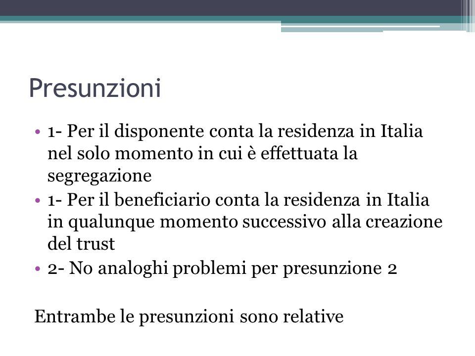 Presunzioni 1- Per il disponente conta la residenza in Italia nel solo momento in cui è effettuata la segregazione 1- Per il beneficiario conta la residenza in Italia in qualunque momento successivo alla creazione del trust 2- No analoghi problemi per presunzione 2 Entrambe le presunzioni sono relative