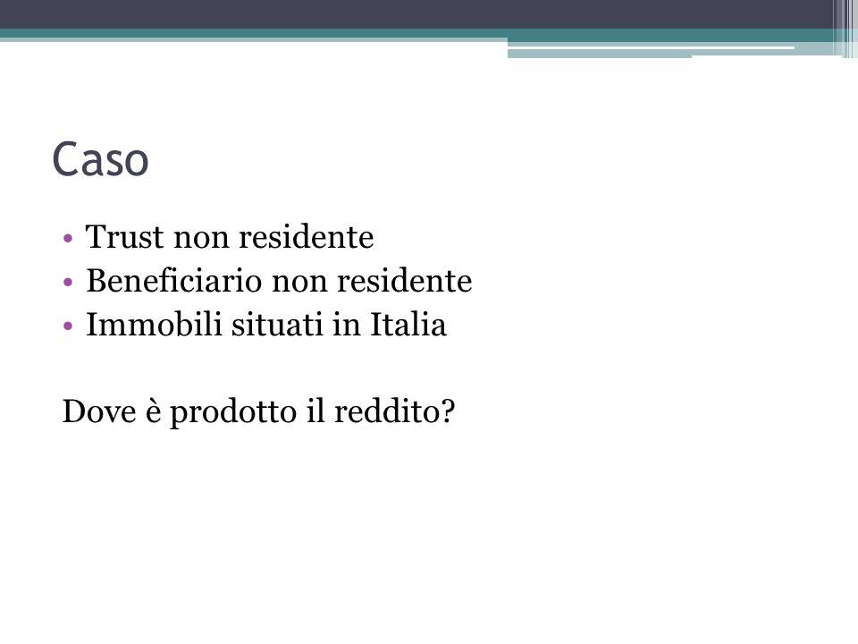 Caso Trust non residente Beneficiario non residente Immobili situati in Italia Dove è prodotto il reddito?