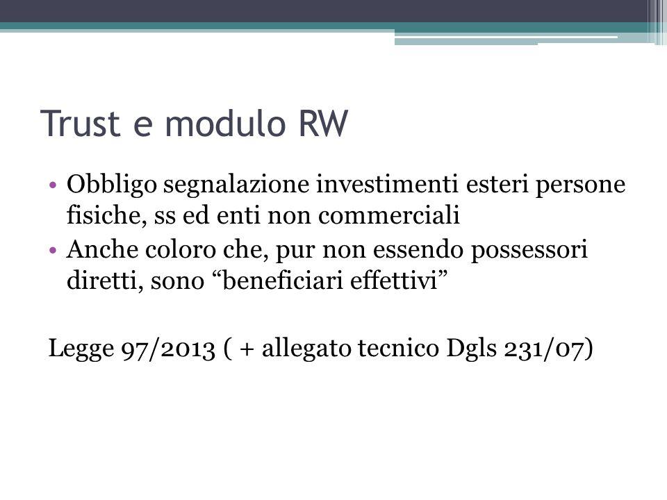 Trust e modulo RW Obbligo segnalazione investimenti esteri persone fisiche, ss ed enti non commerciali Anche coloro che, pur non essendo possessori diretti, sono beneficiari effettivi Legge 97/2013 ( + allegato tecnico Dgls 231/07)
