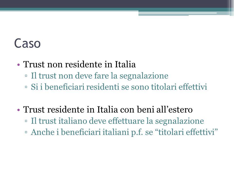 Caso Trust non residente in Italia ▫Il trust non deve fare la segnalazione ▫Si i beneficiari residenti se sono titolari effettivi Trust residente in Italia con beni all'estero ▫Il trust italiano deve effettuare la segnalazione ▫Anche i beneficiari italiani p.f.