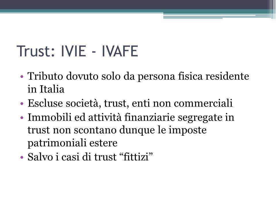 Trust: IVIE - IVAFE Tributo dovuto solo da persona fisica residente in Italia Escluse società, trust, enti non commerciali Immobili ed attività finanziarie segregate in trust non scontano dunque le imposte patrimoniali estere Salvo i casi di trust fittizi