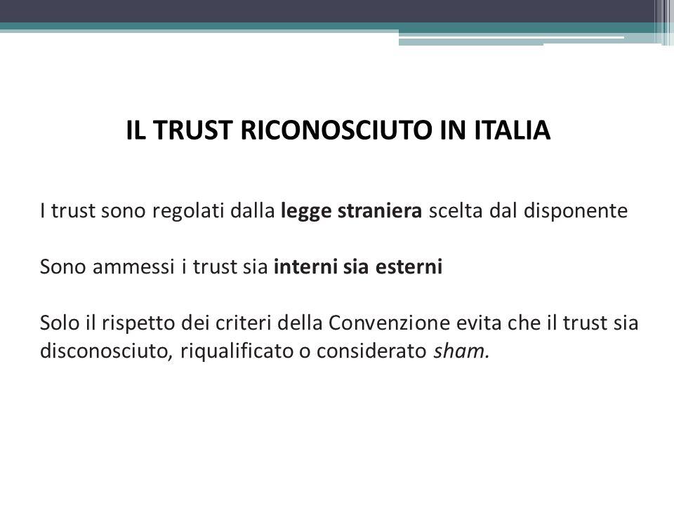 IL TRUST RICONOSCIUTO IN ITALIA I trust sono regolati dalla legge straniera scelta dal disponente Sono ammessi i trust sia interni sia esterni Solo il rispetto dei criteri della Convenzione evita che il trust sia disconosciuto, riqualificato o considerato sham.