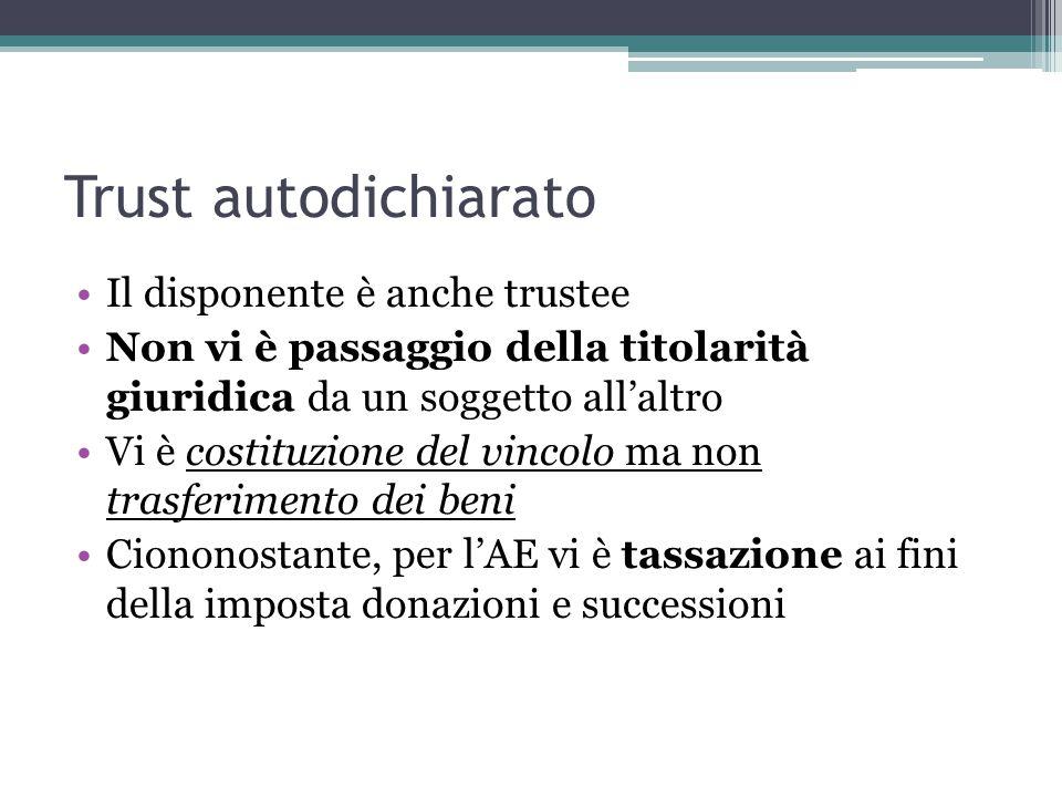 Trust autodichiarato Il disponente è anche trustee Non vi è passaggio della titolarità giuridica da un soggetto all'altro Vi è costituzione del vincolo ma non trasferimento dei beni Ciononostante, per l'AE vi è tassazione ai fini della imposta donazioni e successioni