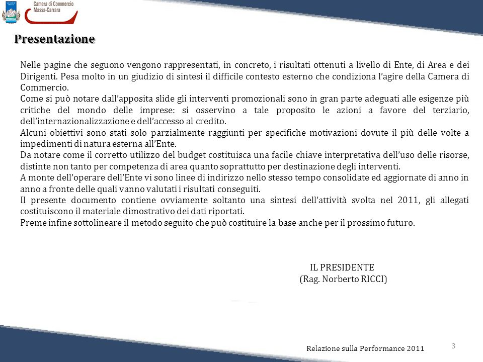 3 Relazione sulla Performance 2011 Presentazione Nelle pagine che seguono vengono rappresentati, in concreto, i risultati ottenuti a livello di Ente, di Area e dei Dirigenti.