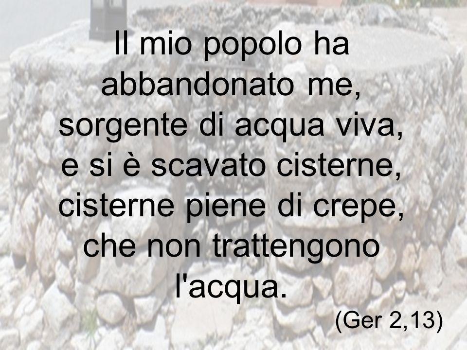 Il mio popolo ha abbandonato me, sorgente di acqua viva, e si è scavato cisterne, cisterne piene di crepe, che non trattengono l'acqua. (Ger 2,13)