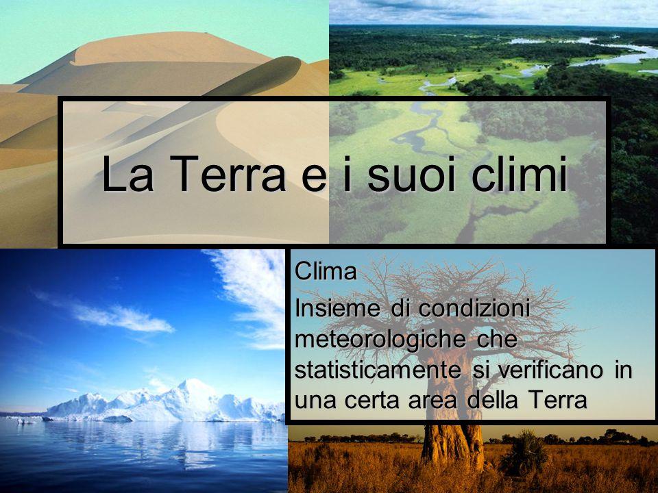 La Terra e i suoi climi Clima Insieme di condizioni meteorologiche che statisticamente si verificano in una certa area della Terra