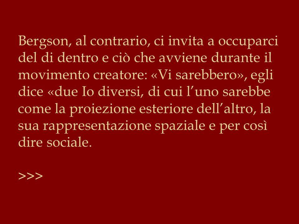 Bergson, al contrario, ci invita a occuparci del di dentro e ciò che avviene durante il movimento creatore: «Vi sarebbero», egli dice «due Io diversi, di cui l'uno sarebbe come la proiezione esteriore dell'altro, la sua rappresentazione spaziale e per così dire sociale.
