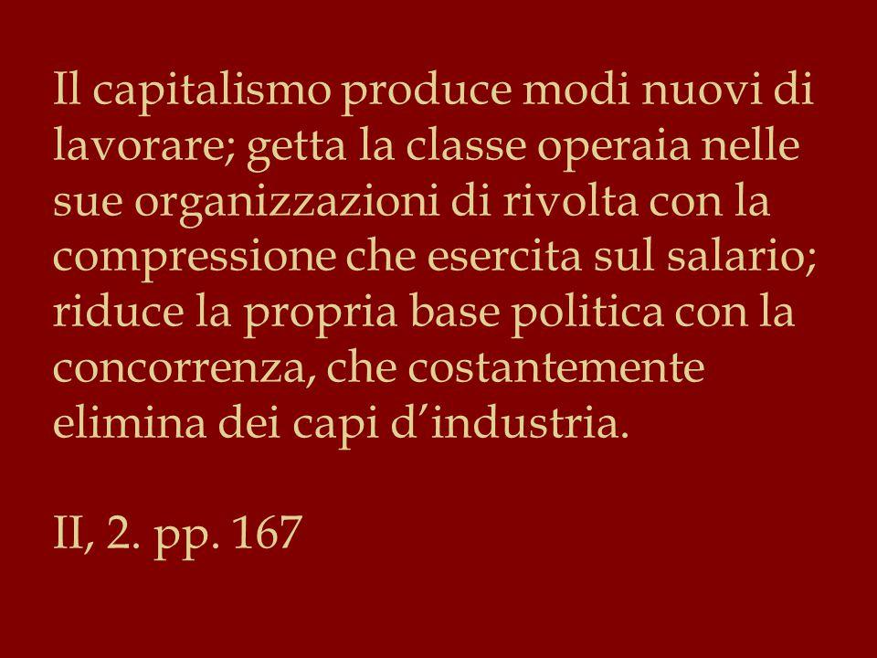 Il capitalismo produce modi nuovi di lavorare; getta la classe operaia nelle sue organizzazioni di rivolta con la compressione che esercita sul salario; riduce la propria base politica con la concorrenza, che costantemente elimina dei capi d'industria.