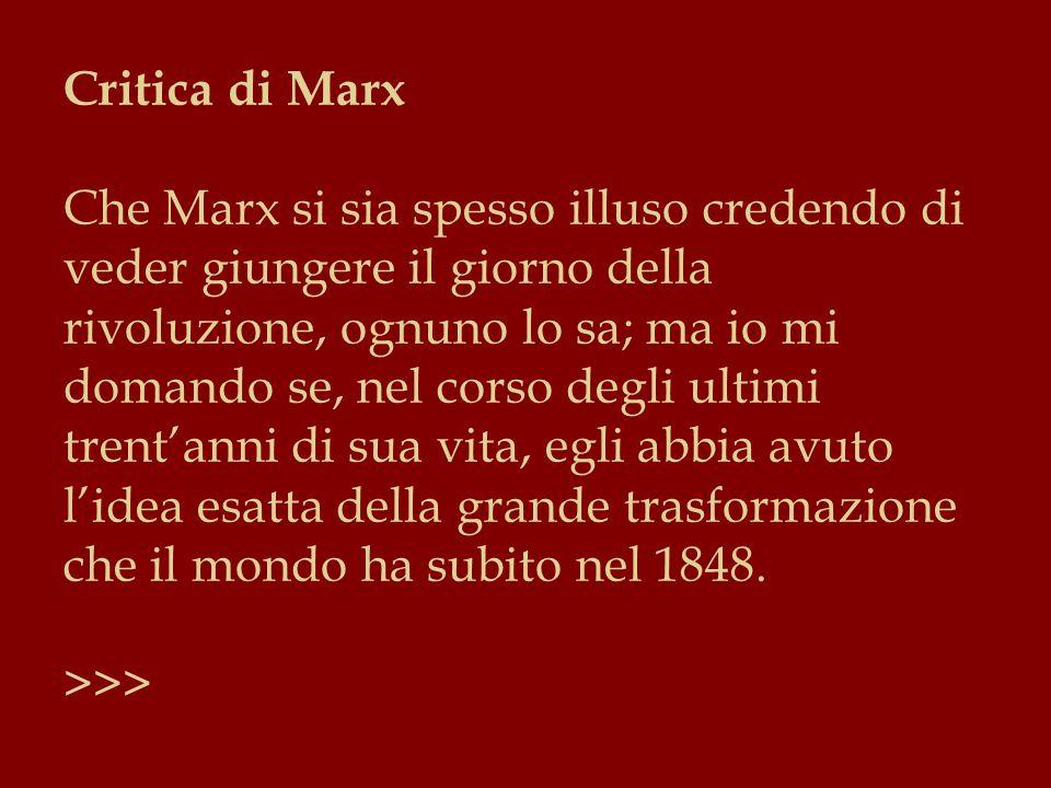 Critica di Marx Che Marx si sia spesso illuso credendo di veder giungere il giorno della rivoluzione, ognuno lo sa; ma io mi domando se, nel corso degli ultimi trent'anni di sua vita, egli abbia avuto l'idea esatta della grande trasformazione che il mondo ha subito nel 1848.