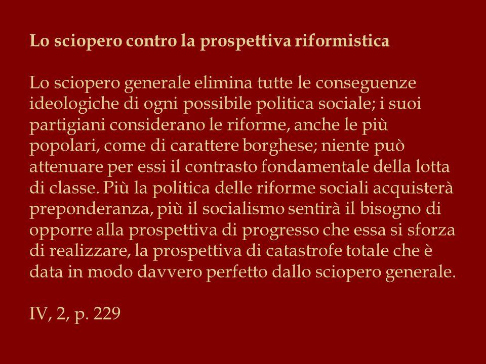 Lo sciopero contro la prospettiva riformistica Lo sciopero generale elimina tutte le conseguenze ideologiche di ogni possibile politica sociale; i suoi partigiani considerano le riforme, anche le più popolari, come di carattere borghese; niente può attenuare per essi il contrasto fondamentale della lotta di classe.