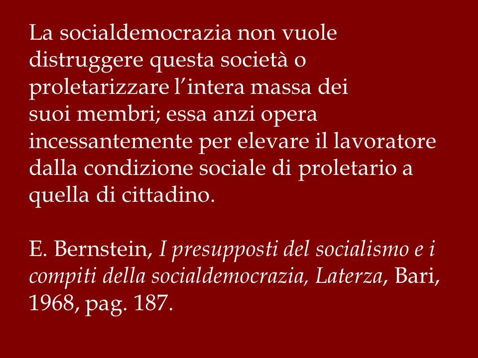 La socialdemocrazia non vuole distruggere questa società o proletarizzare l'intera massa dei suoi membri; essa anzi opera incessantemente per elevare il lavoratore dalla condizione sociale di proletario a quella di cittadino.