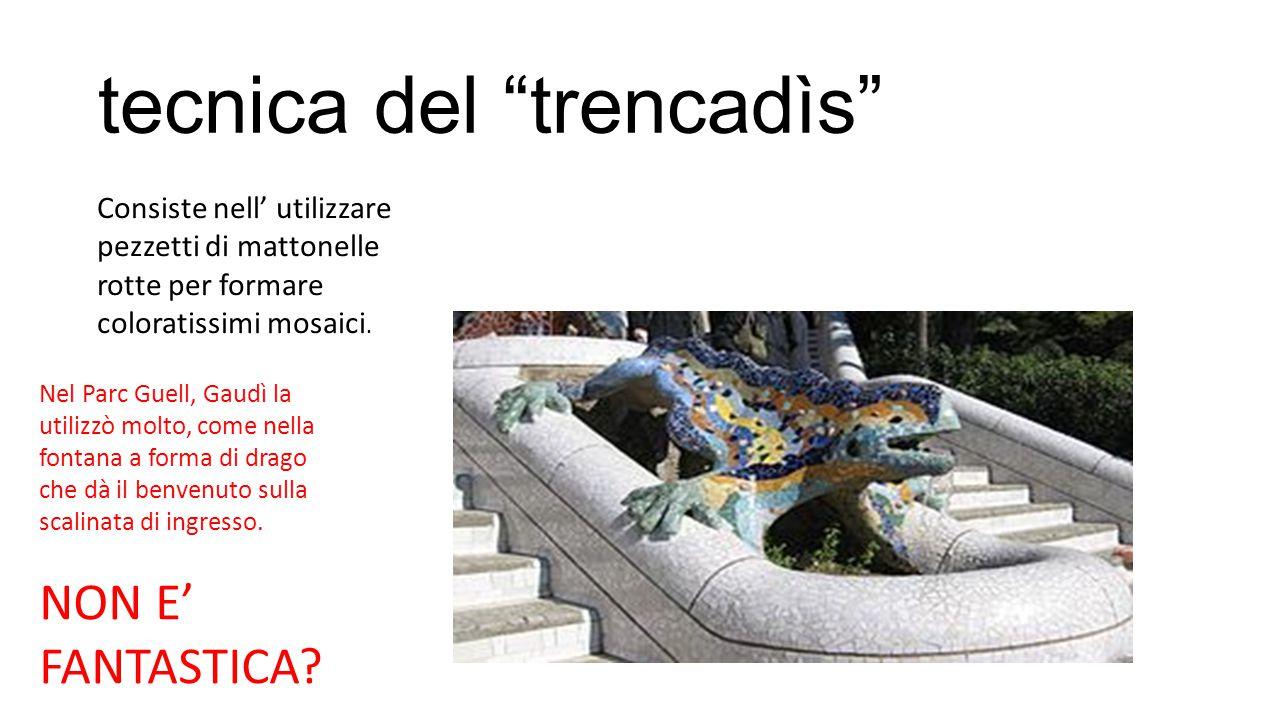 """tecnica del """"trencadìs"""" Consiste nell' utilizzare pezzetti di mattonelle rotte per formare coloratissimi mosaici. Nel Parc Guell, Gaudì la utilizzò mo"""