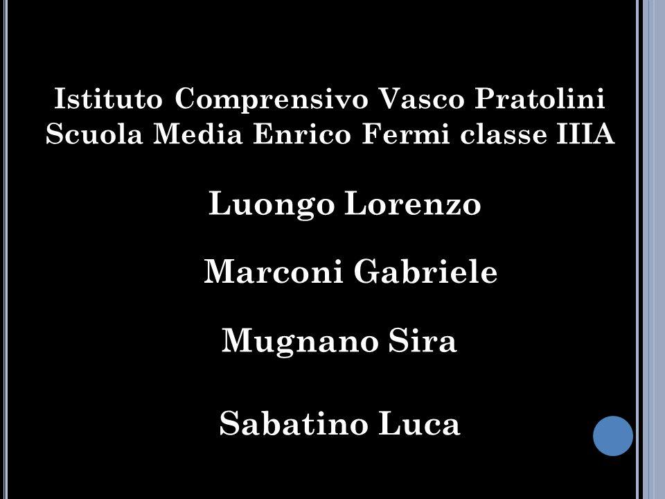 Istituto Comprensivo Vasco Pratolini Scuola Media Enrico Fermi classe IIIA Luongo Lorenzo Marconi Gabriele Mugnano Sira Sabatino Luca