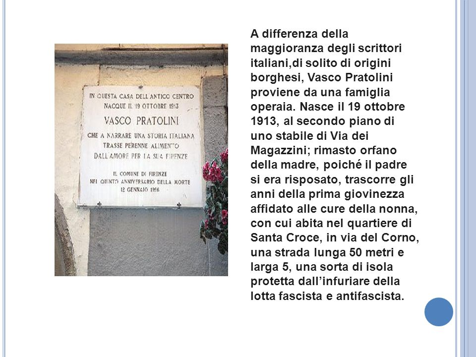A differenza della maggioranza degli scrittori italiani,di solito di origini borghesi, Vasco Pratolini proviene da una famiglia operaia. Nasce il 19 o