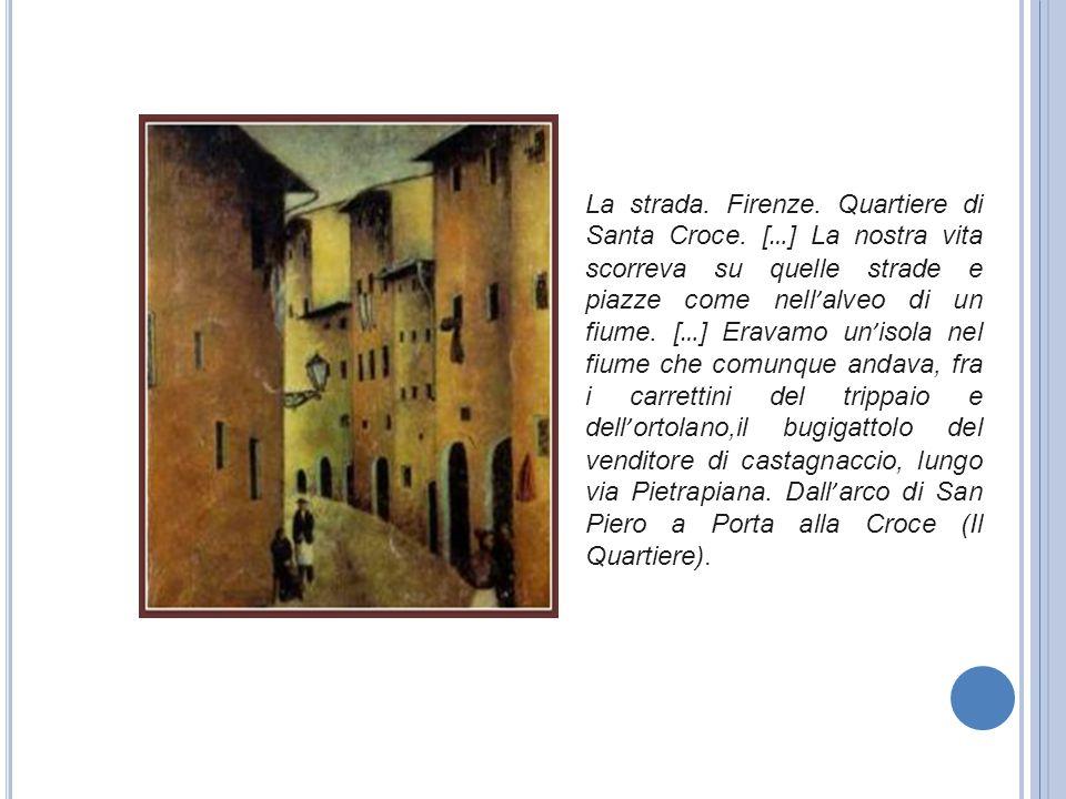La strada. Firenze. Quartiere di Santa Croce. [ … ] La nostra vita scorreva su quelle strade e piazze come nell ' alveo di un fiume. [ … ] Eravamo un