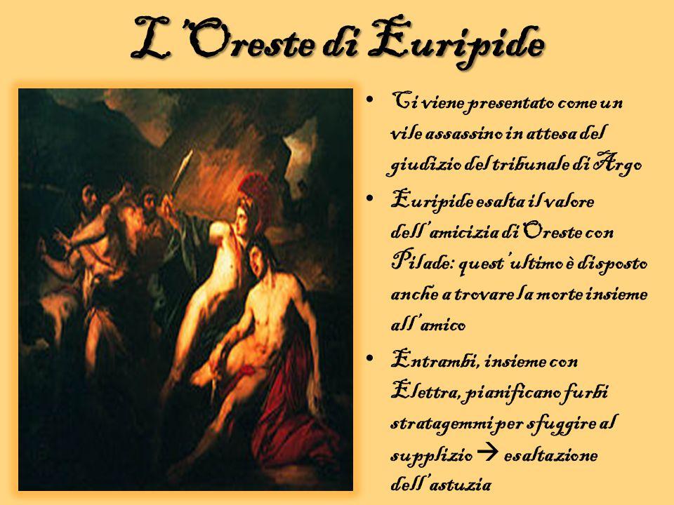 L'Oreste di Euripide Ci viene presentato come un vile assassino in attesa del giudizio del tribunale di Argo Euripide esalta il valore dell'amicizia d