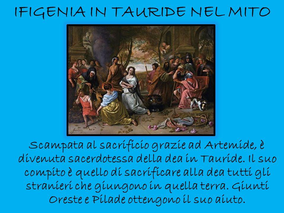 IFIGENIA IN TAURIDE NEL MITO Scampata al sacrificio grazie ad Artemide, è divenuta sacerdotessa della dea in Tauride. Il suo compito è quello di sacri