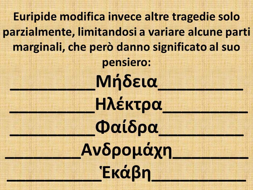 Euripide modifica invece altre tragedie solo parzialmente, limitandosi a variare alcune parti marginali, che però danno significato al suo pensiero: _