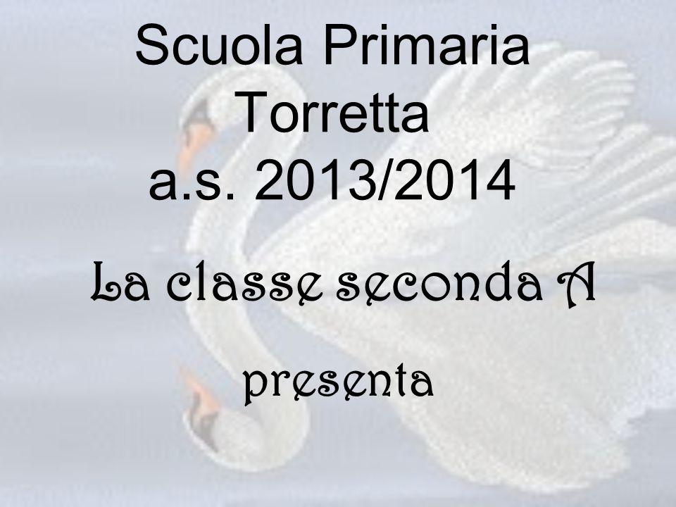 Scuola Primaria Torretta a.s. 2013/2014 presenta La classe seconda A