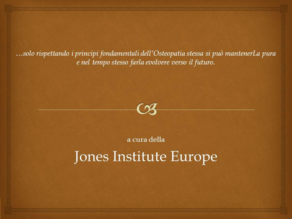 a cura della Jones Institute Europe … solo rispettando i principi fondamentali dell'Osteopatia stessa si può mantenerLa pura e nel tempo stesso farla evolvere verso il futuro.