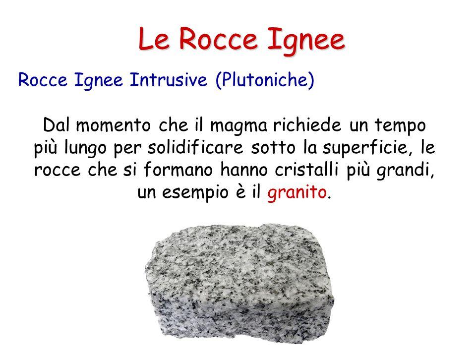 Le Rocce Ignee Dal momento che il magma richiede un tempo più lungo per solidificare sotto la superficie, le rocce che si formano hanno cristalli più grandi, un esempio è il granito.