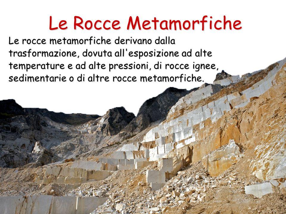 Le Rocce Metamorfiche Le rocce metamorfiche derivano dalla trasformazione, dovuta all esposizione ad alte temperature e ad alte pressioni, di rocce ignee, sedimentarie o di altre rocce metamorfiche.
