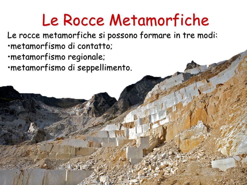 Le Rocce Metamorfiche Le rocce metamorfiche si possono formare in tre modi: metamorfismo di contatto;metamorfismo di contatto; metamorfismo regionale;metamorfismo regionale; metamorfismo di seppellimento.metamorfismo di seppellimento.