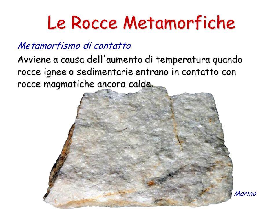 Le Rocce Metamorfiche Metamorfismo di contatto Avviene a causa dell aumento di temperatura quando rocce ignee o sedimentarie entrano in contatto con rocce magmatiche ancora calde.