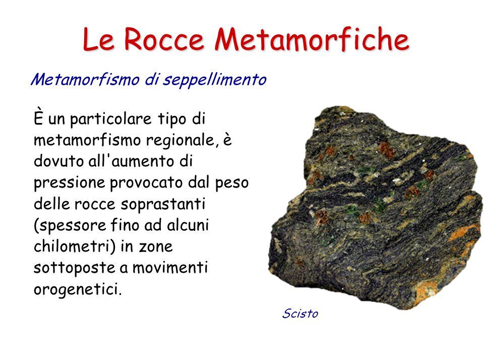 Le Rocce Metamorfiche Metamorfismo di seppellimento È un particolare tipo di metamorfismo regionale, è dovuto all aumento di pressione provocato dal peso delle rocce soprastanti (spessore fino ad alcuni chilometri) in zone sottoposte a movimenti orogenetici.