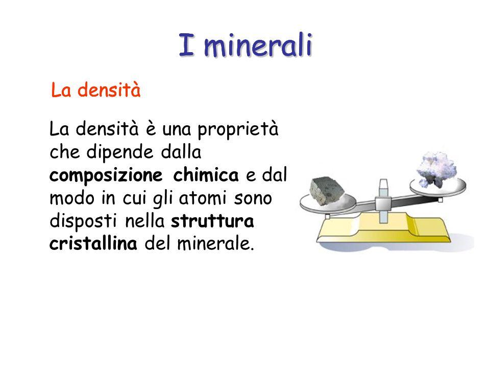 I minerali La densità è una proprietà che dipende dalla composizione chimica e dal modo in cui gli atomi sono disposti nella struttura cristallina del minerale.
