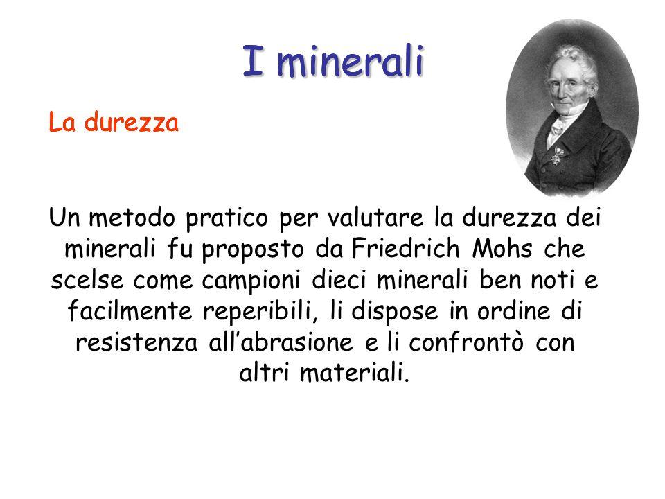 Un metodo pratico per valutare la durezza dei minerali fu proposto da Friedrich Mohs che scelse come campioni dieci minerali ben noti e facilmente reperibili, li dispose in ordine di resistenza all'abrasione e li confrontò con altri materiali.