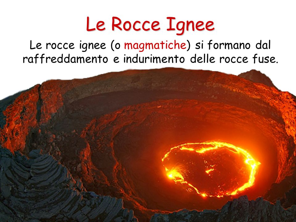 Le Rocce Ignee Quando il magma raggiunge la superficie si chiama lava che, raffreddandosi si indurisce a formare rocce effusive.