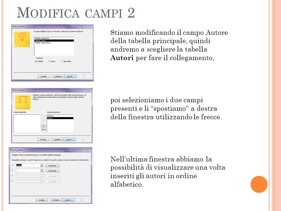 M ODIFICA CAMPI 2 Stiamo modificando il campo Autore della tabella principale, quindi andremo a scegliere la tabella Autori per fare il collegamento, poi selezioniamo i due campi presenti e li spostiamo a destra della finestra utilizzando le frecce.