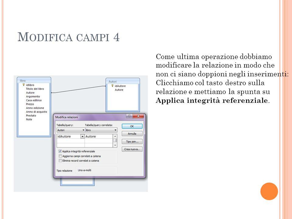 M ODIFICA CAMPI 4 Come ultima operazione dobbiamo modificare la relazione in modo che non ci siano doppioni negli inserimenti: Clicchiamo col tasto destro sulla relazione e mettiamo la spunta su Applica integrità referenziale.