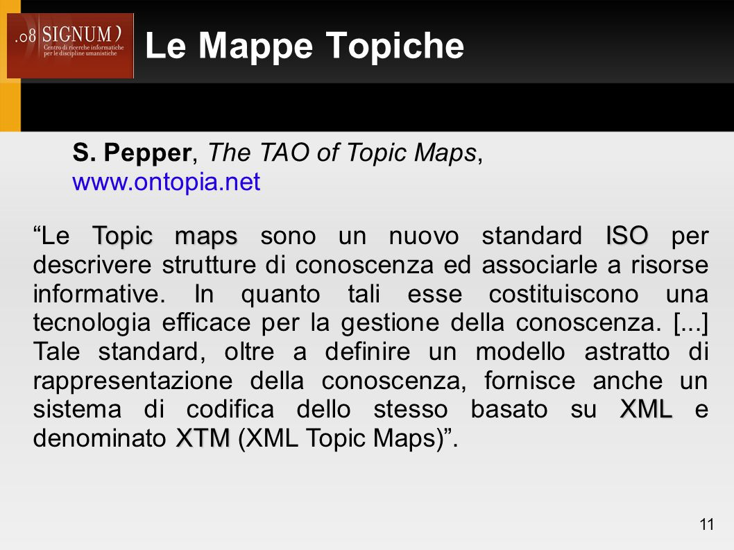 "Le Mappe Topiche 11 S. Pepper, The TAO of Topic Maps, www.ontopia.net Topic mapsISO XML XTM ""Le Topic maps sono un nuovo standard ISO per descrivere s"