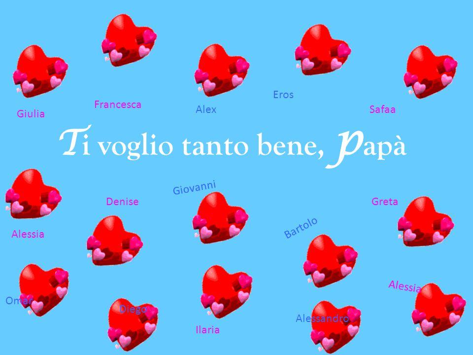 T i voglio tanto bene, p apà Giulia Francesca Alessia Ilaria Alex Giovanni Diego Eros Omar Safaa DeniseGreta Alessandro Bartolo