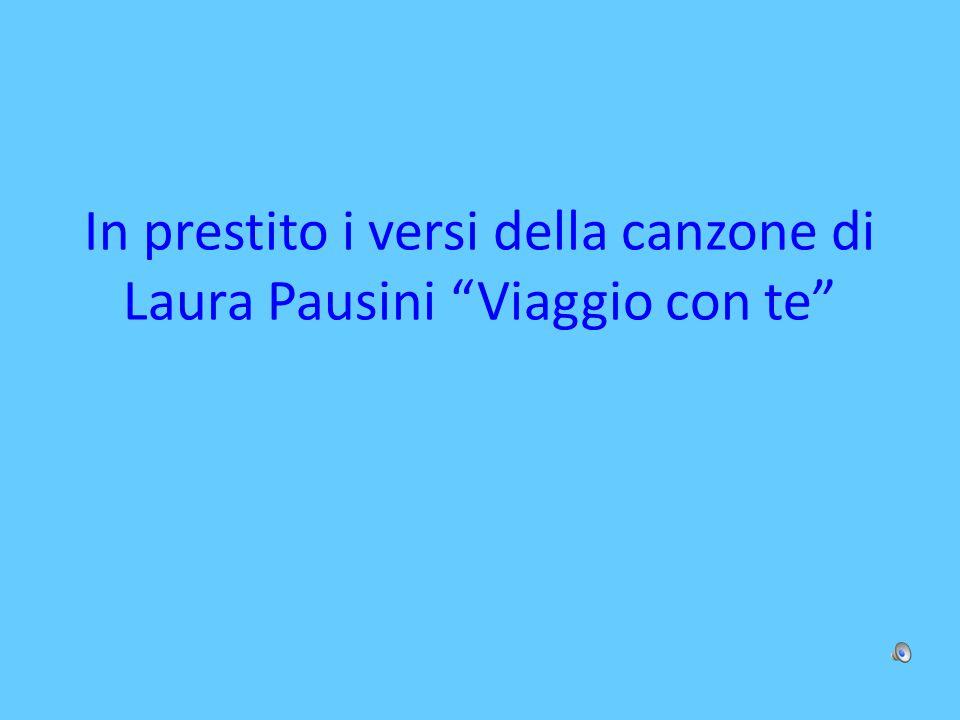 """In prestito i versi della canzone di Laura Pausini """"Viaggio con te"""""""
