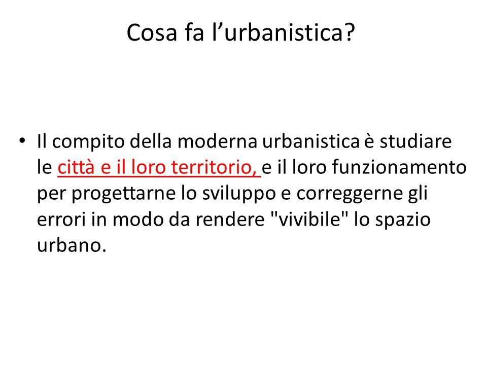 Cosa fa l'urbanistica? Il compito della moderna urbanistica è studiare le città e il loro territorio, e il loro funzionamento per progettarne lo svilu