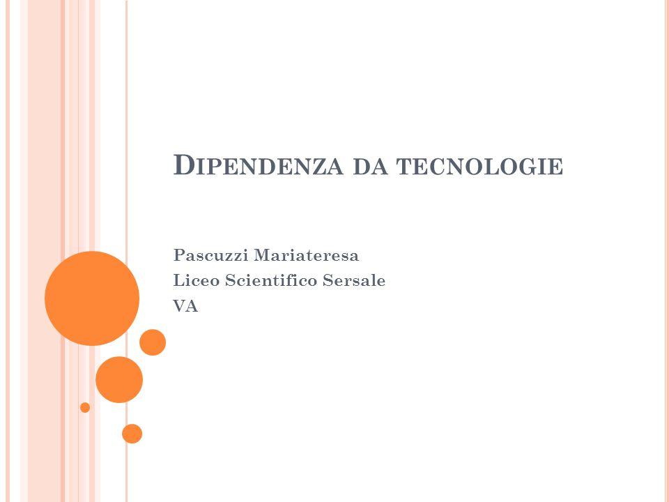 D IPENDENZA DA TECNOLOGIE Pascuzzi Mariateresa Liceo Scientifico Sersale VA