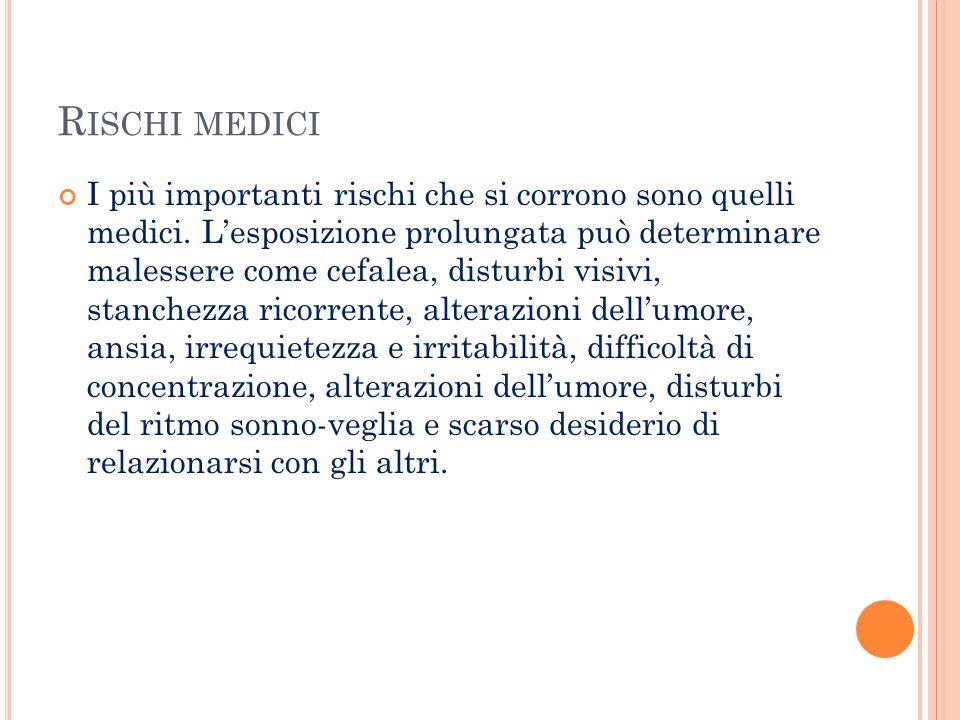 R ISCHI MEDICI I più importanti rischi che si corrono sono quelli medici. L'esposizione prolungata può determinare malessere come cefalea, disturbi vi