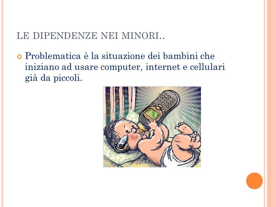 LE DIPENDENZE NEI MINORI.. Problematica è la situazione dei bambini che iniziano ad usare computer, internet e cellulari già da piccoli.