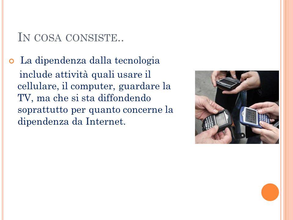 I N COSA CONSISTE.. La dipendenza dalla tecnologia include attività quali usare il cellulare, il computer, guardare la TV, ma che si sta diffondendo s