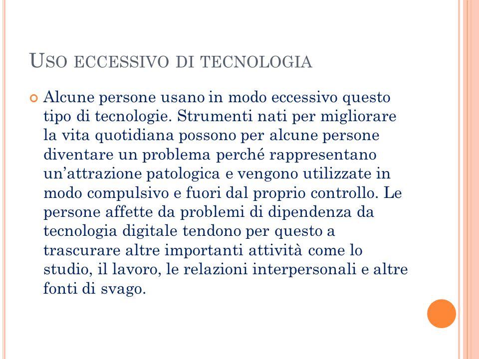 U SO ECCESSIVO DI TECNOLOGIA Alcune persone usano in modo eccessivo questo tipo di tecnologie. Strumenti nati per migliorare la vita quotidiana posson